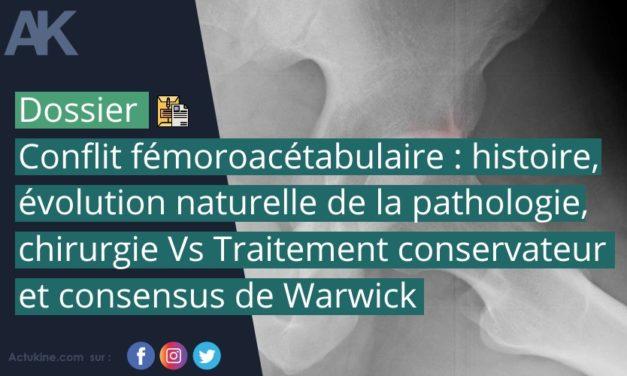 Dossier : Conflit fémoroacétabulaire : histoire, évolution naturelle de la pathologie, chirurgie Vs Traitement conservateur et consensus de Warwick